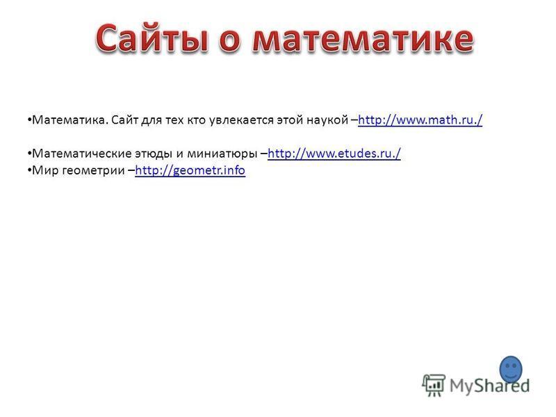 Математика. Сайт для тех кто увлекается этой наукой –http://www.math.ru./http://www.math.ru./ Математические этюды и миниатюры –http://www.etudes.ru./http://www.etudes.ru./ Мир геометрии –http://geometr.infohttp://geometr.info