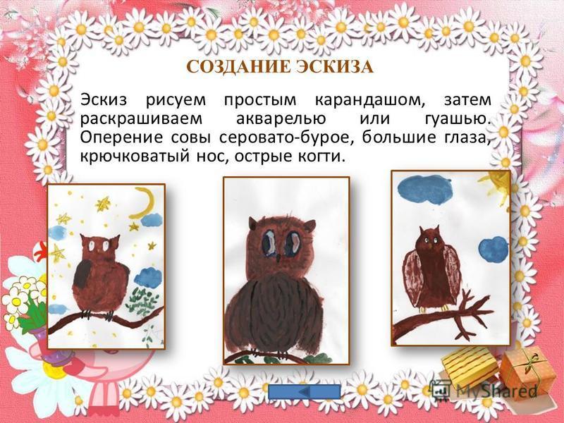 СОЗДАНИЕ ЭСКИЗА Эскиз рисуем простым карандашом, затем раскрашиваем акварелью или гуашью. Оперение совы серовато-бурое, большие глаза, крючковатый нос, острые когти.
