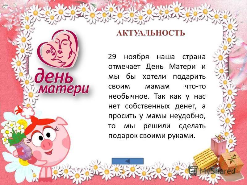 АКТУАЛЬНОСТЬ 29 ноября наша страна отмечает День Матери и мы бы хотели подарить своим мамам что-то необычное. Так как у нас нет собственных денег, а просить у мамы неудобно, то мы решили сделать подарок своими руками.