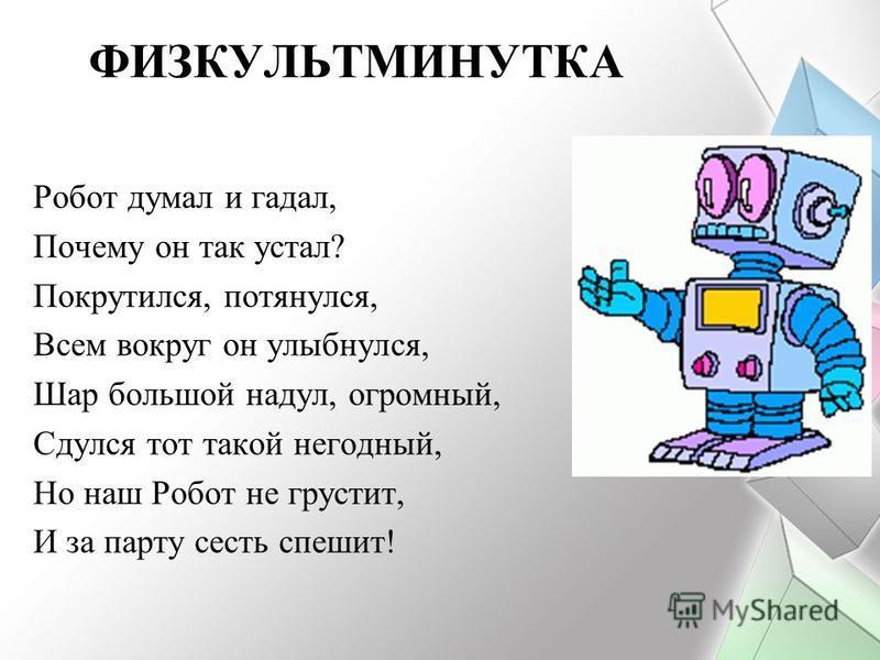 ФИЗКУЛЬТМИНУТКА Робот думал и гадал, Почему он так устал? Покрутился, потянулся, Всем вокруг он улыбнулся, Шар большой надул, огромный, Сдулся тот такой негодный, Но наш Робот не грустит, И за парту сесть спешит!