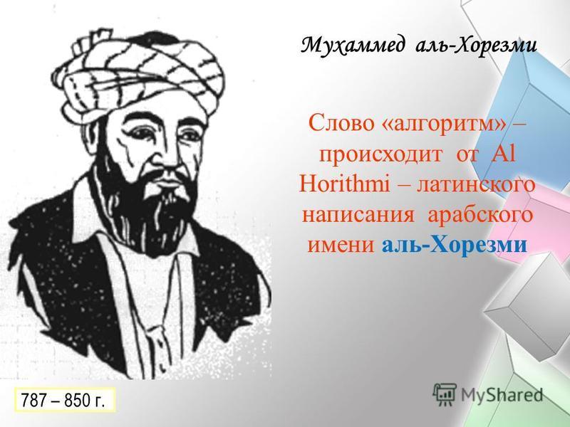 Мухаммед аль-Хорезми Слово «алгоритм» – происходит от Al Horithmi – латинского написания арабского имени аль-Хорезми 787 – 850 г.