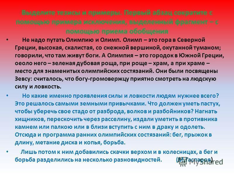 Выделите тезисы и примеры. Первый абзац сократите с помощью примера исключения, выделенный фрагмент – с помощью приема обобщения Не надо путать Олимпию и Олимп. Олимп – это гора в Северной Греции, высокая, скалистая, со снежной вершиной, окутанной ту