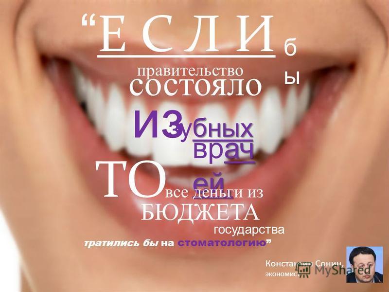 Е С Л И правительство бабы состояло из бных зубных ач ей, врач ей, ТО все деньги из БЮДЖЕТА государства тратились бы на стоматологию Константин Сонин, экономист