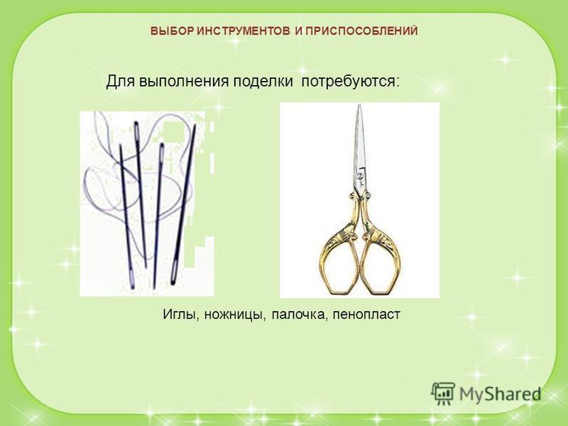 ВЫБОР ИНСТРУМЕНТОВ И ПРИСПОСОБЛЕНИЙ Для выполнения поделки потребуются: Иглы, ножницы, палочка, пенопласт