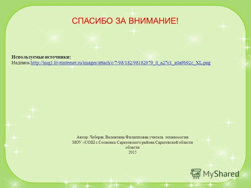 Используемые источники: Надпись http://img1.liveinternet.ru/images/attach/c/7/98/182/98182979_0_a27c1_a0a9b92c_XL.pnghttp://img1.liveinternet.ru/images/attach/c/7/98/182/98182979_0_a27c1_a0a9b92c_XL.png Автор: Чеберяк Валентина Филипповна учитель тех
