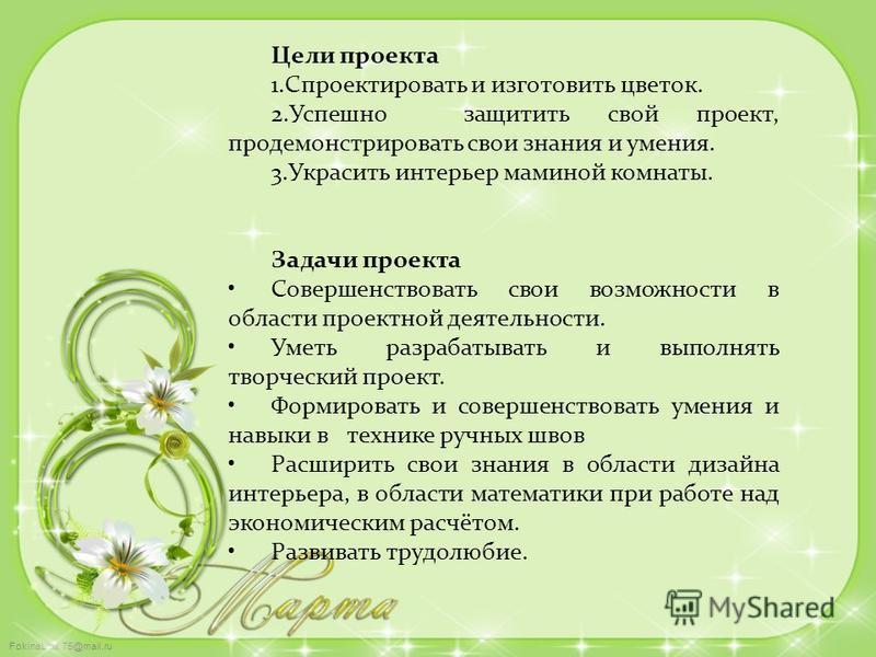 FokinaLida.75@mail.ru Цели проекта 1. Спроектировать и изготовить цветок. 2. Успешно защитить свой проект, продемонстрировать свои знания и умения. 3. Украсить интерьер маминой комнаты. Задачи проекта Совершенствовать свои возможности в области проек