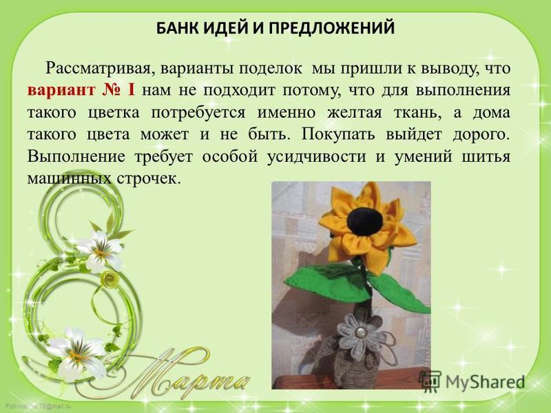 FokinaLida.75@mail.ru БАНК ИДЕЙ И ПРЕДЛОЖЕНИЙ Рассматривая, варианты поделок мы пришли к выводу, что вариант I нам не подходит потому, что для выполнения такого цветка потребуется именно желтая ткань, а дома такого цвета может и не быть. Покупать вый
