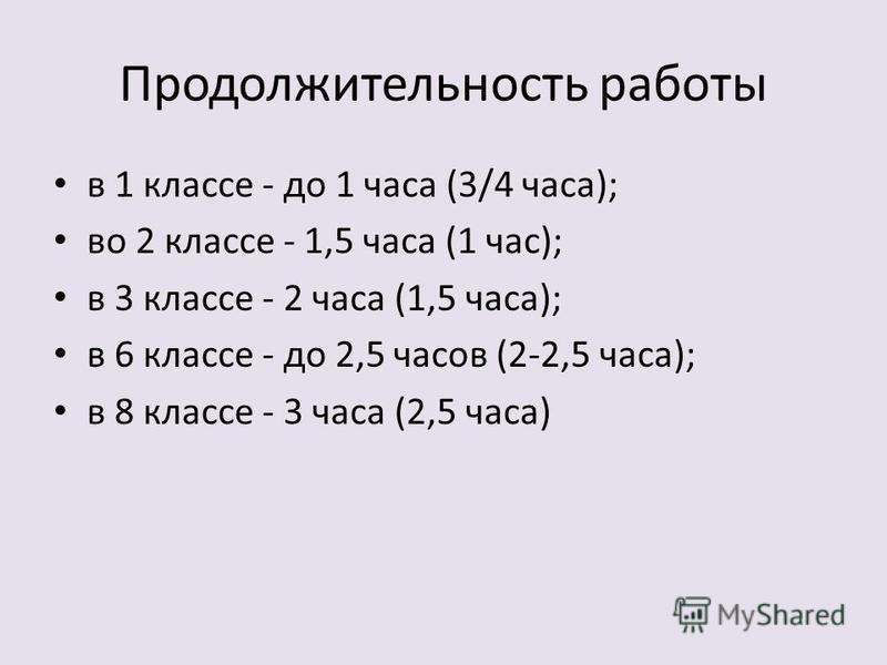 Продолжительность работы в 1 классе - до 1 часа (3/4 часа); во 2 классе - 1,5 часа (1 час); в 3 классе - 2 часа (1,5 часа); в 6 классе - до 2,5 часов (2-2,5 часа); в 8 классе - 3 часа (2,5 часа)