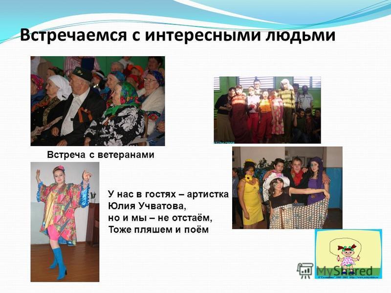 Встречаемся с интересными людьми Встреча с ветеранами У нас в гостях – артистка Юлия Учватова, но и мы – не отстаём, Тоже пляшем и поём