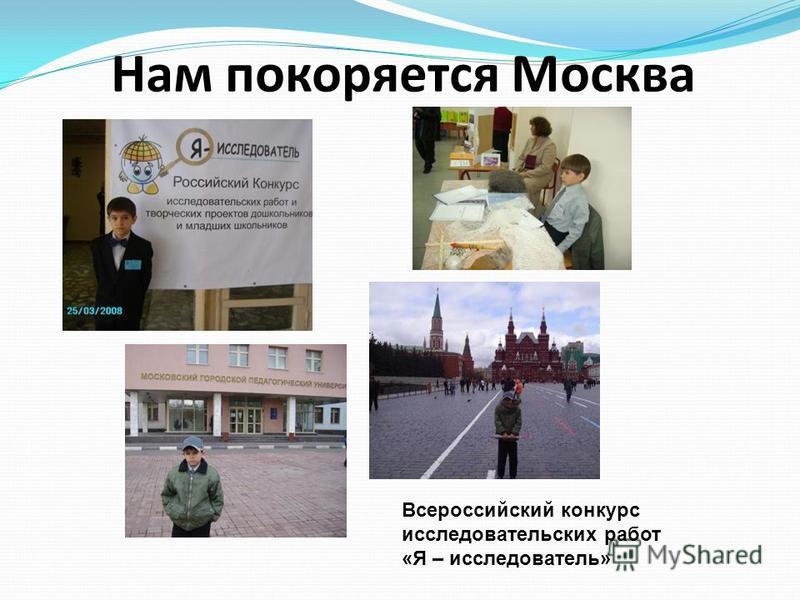 Нам покоряется Москва Всероссийский конкурс исследовательских работ «Я – исследователь»