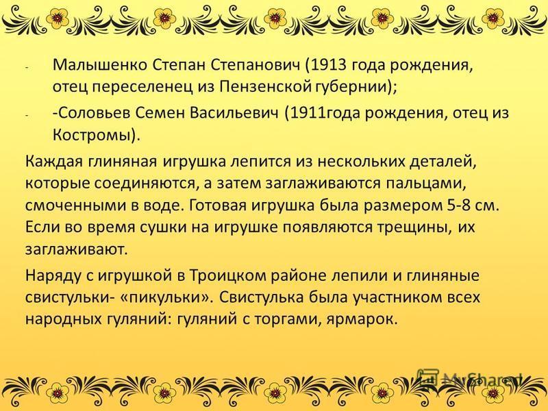 - Малышенко Степан Степанович (1913 года рождения, отец переселенец из Пензенской губернии); - -Соловьев Семен Васильевич (1911 года рождения, отец из Костромы). Каждая глиняная игрушка лепится из нескольких деталей, которые соединяются, а затем загл