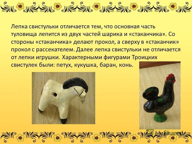 Лепка свистульки отличается тем, что основная часть туловища лепится из двух частей шарика и «стаканчика». Со стороны «стаканчика» делают прокол, а сверху в «стаканчик» прокол с рассекателем. Далее лепка свистульки не отличается от лепки игрушки. Хар