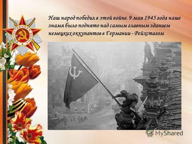 Наш народ победил в этой войне. 9 мая 1945 года наше знамя было поднято над самым главным зданием немецких оккупантов в Германии - Рейхстагом
