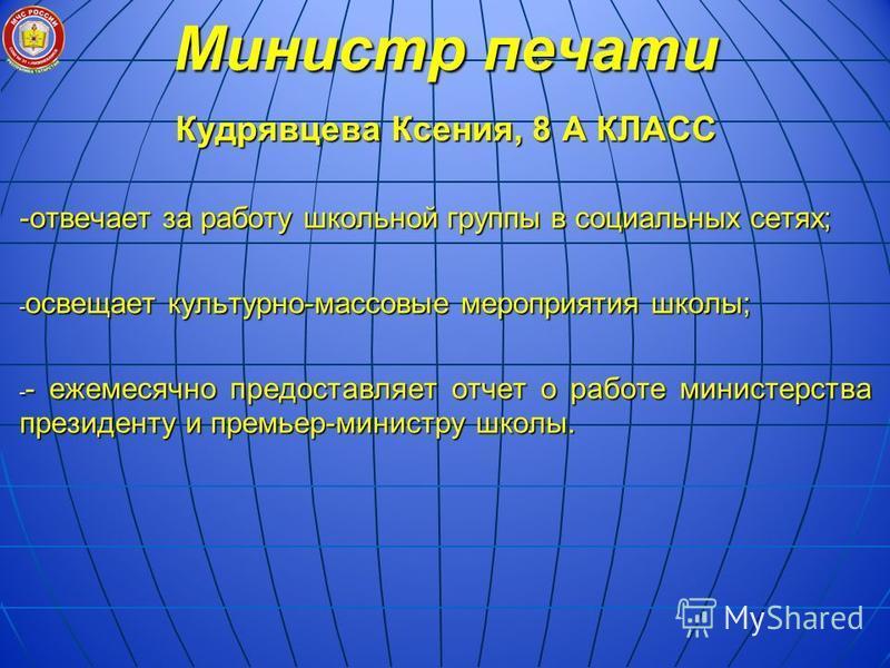 Министр печати Кудрявцева Ксения, 8 А КЛАСС -отвечает за работу школьной группы в социальных сетях; - освещает культурно-массовые мероприятия школы; - - ежемесячно предоставляет отчет о работе министерства президенту и премьер-министру школы.