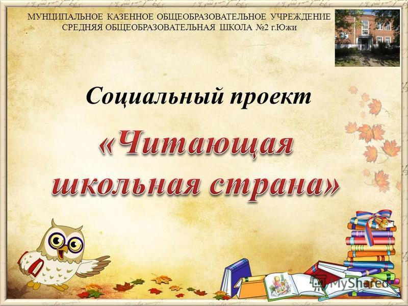 Социальный проект МУНЦИПАЛЬНОЕ КАЗЕННОЕ ОБЩЕОБРАЗОВАТЕЛЬНОЕ УЧРЕЖДЕНИЕ СРЕДНЯЯ ОБЩЕОБРАЗОВАТЕЛЬНАЯ ШКОЛА 2 г.Южи