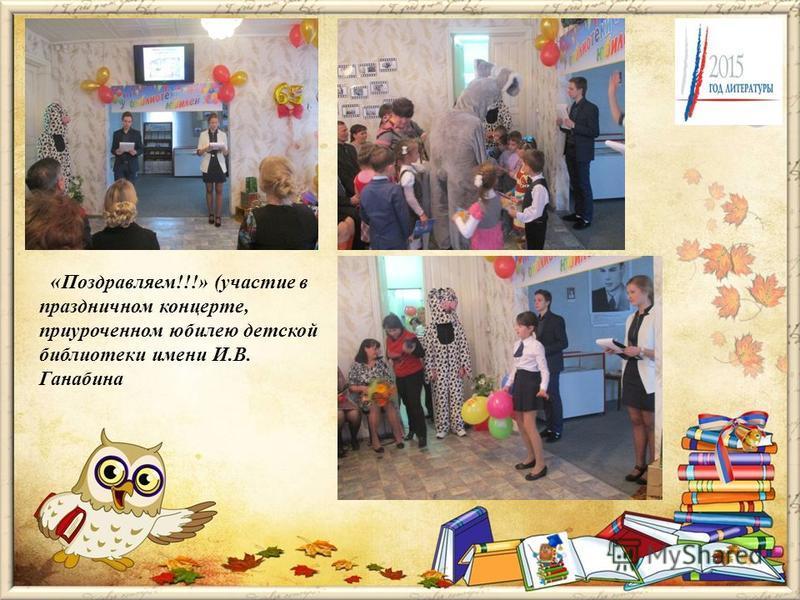 « Поздравляем!!!» (участие в праздничном концерте, приуроченном юбилею детской библиотеки имени И.В. Ганабина