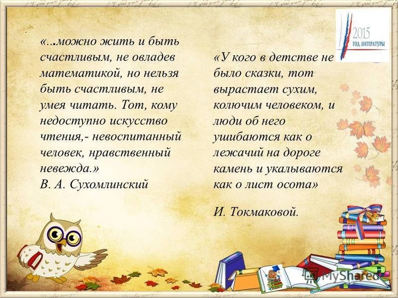 «...можно жить и быть счастливым, не овладев математикой, но нельзя быть счастливым, не умея читать. Тот, кому недоступно искусство чтения,- невоспитанный человек, нравственный невежда.» В. А. Сухомлинский «У кого в детстве не было сказки, тот выраст