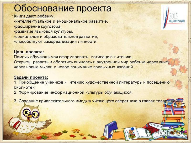 Обоснование проекта Книги дают ребенку: -интеллектуальное и эмоциональное развитие, -расширение кругозора, -развитие языковой культуры, -социальное и образовательное развитие; -способствуют самореализации личности. Цель проекта: Помочь обручающимся с