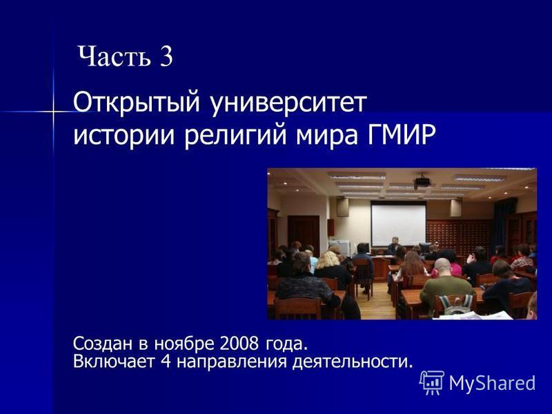 Открытый университет истории религий мира ГМИР Создан в ноябре 2008 года. Включает 4 направления деятельности. Часть 3
