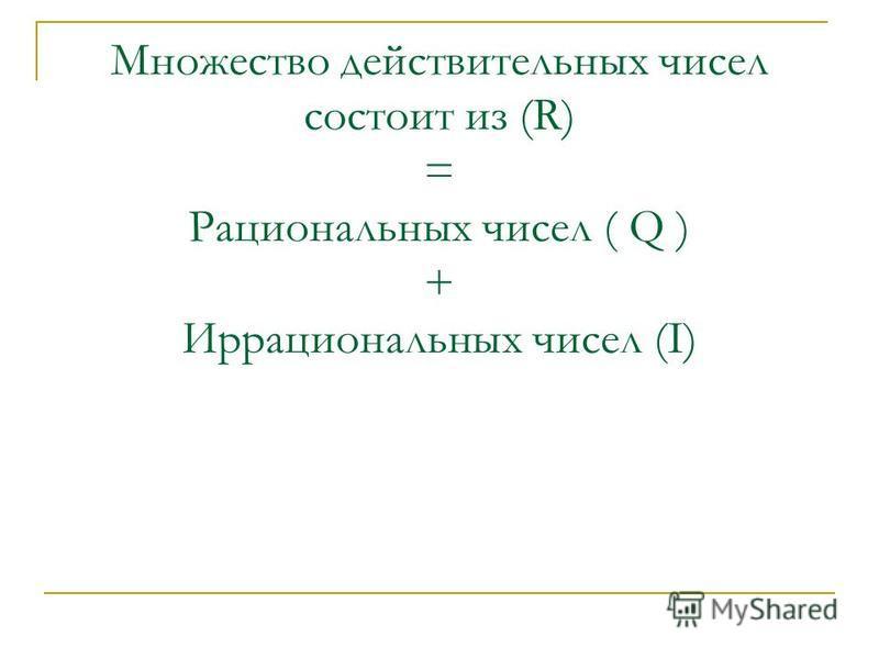 Множество действительных чисел состоит из (R) = Рациональных чисел ( Q ) + Иррациональных чисел (I)