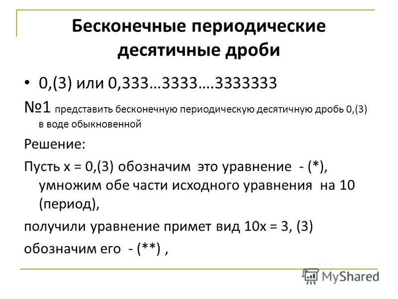 Бесконечные периодические десятичные дроби 0,(3) или 0,333…3333….3333333 1 представить бесконечную периодическую десятичную дробь 0,(3) в воде обыкновенной Решение: Пусть х = 0,(3) обозначим это уравнение - (*), умножим обе части исходного уравнения