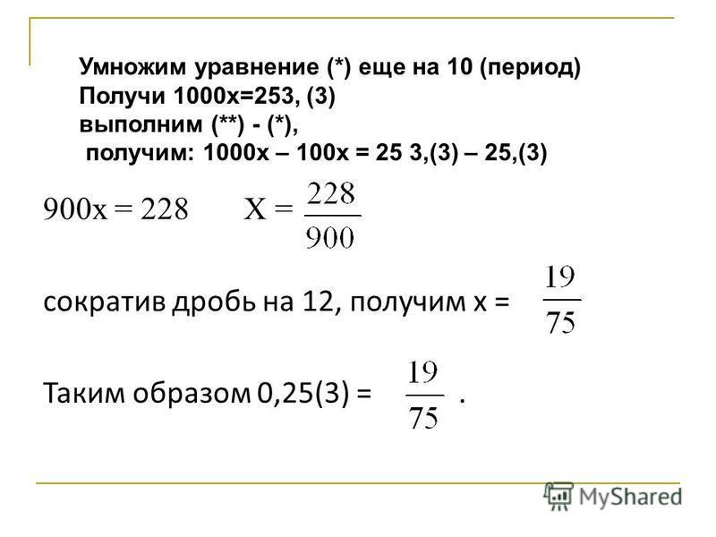 900 х = 228 Х = сократив дробь на 12, получим х = Таким образом 0,25(3) =. Умножим уравнение (*) еще на 10 (период) Получи 1000 х=253, (3) выполним (**) - (*), получим: 1000 х – 100 х = 25 3,(3) – 25,(3)