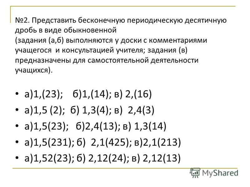 2. Представить бесконечную периодическую десятичную дробь в виде обыкновенной (задания (а,б) выполняются у доски с комментариями учащегося и консультацией учителя; задания (в) предназначены для самостоятельной деятельности учащихся). а)1,(23); б)1,(1