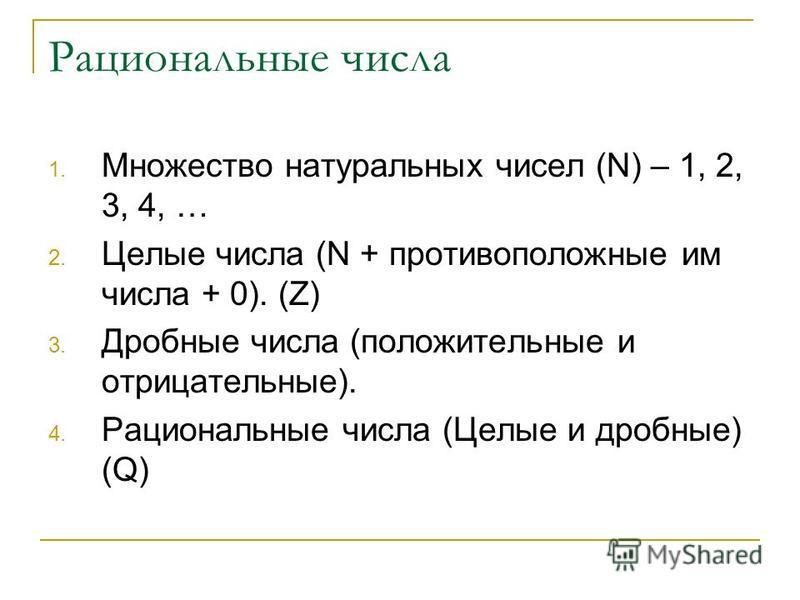 Рациональные числа 1. Множество натуральных чисел (N) – 1, 2, 3, 4, … 2. Целые числа (N + противоположные им числа + 0). (Z) 3. Дробные числа (положительные и отрицательные). 4. Рациональные числа (Целые и дробные) (Q)