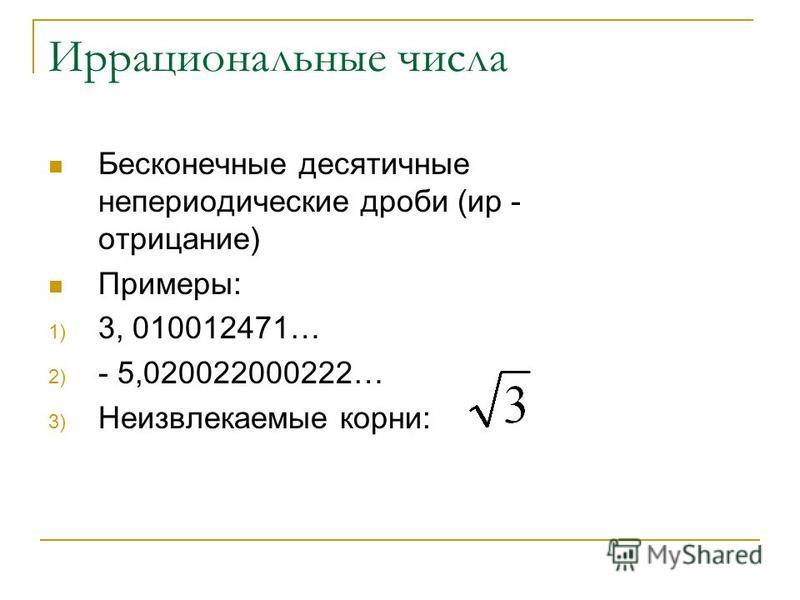 Иррациональные числа Бесконечные десятичные непериодические дроби (ир - отрицание) Примеры: 1) 3, 010012471… 2) - 5,020022000222… 3) Неизвлекаемые корни:
