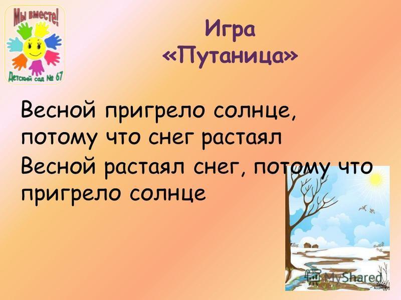 Игра «Путаница» Весной пригрело солнце, потому что снег растаял Весной растаял снег, потому что пригрело солнце