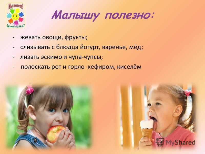 Малышу полезно: -жевать овощи, фрукты; -слизывать с блюдца йогурт, варенье, мёд; -лизать эскимо и чупа-чупсы; - полоскать рот и горло кефиром, киселём