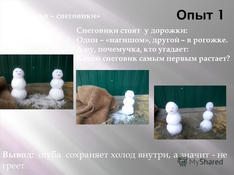 Опыт 1 Снеговики стоят у дорожки: Один – «нагишом», другой – в рогожке. А ну, почемучка, кто угадает: Какой снеговик самым первым растает? Вывод: шуба сохраняет холод внутри, а значит - не греет. «Братья – снеговики»