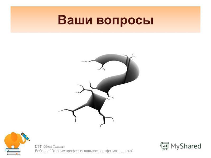 Ваши вопросы ЦРТ «Мега-Талант» Вебинар Готовим профессиональное портфолио педагога