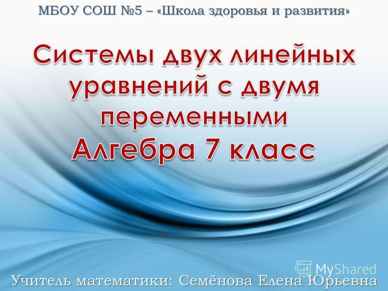 МБОУ СОШ 5 – «Школа здоровья и развития» Учитель математики: Семёнова Елена Юрьевна