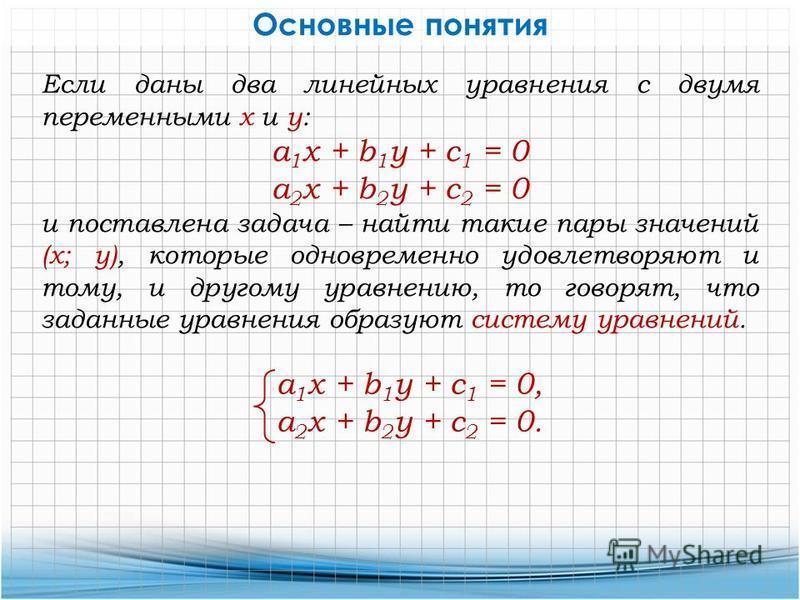Основные понятия Если даны два линейных уравнения с двумя переменными х и у: a 1 x + b 1 y + c 1 = 0 а 2 х + b 2 y + с 2 = 0 и поставлена задача – найти такие пары значений (х; у), которые одновременно удовлетворяют и тому, и другому уравнению, то го