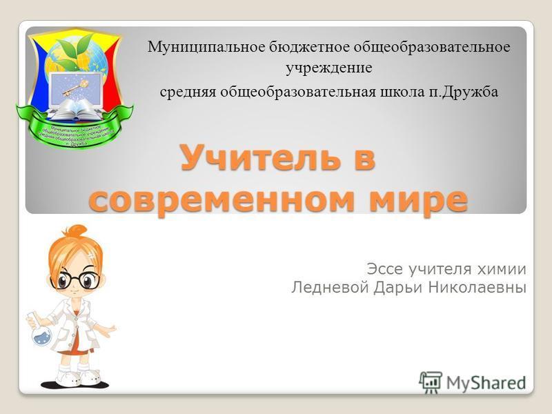 Учитель в современном мире Эссе учителя химии Ледневой Дарьи Николаевны Муниципальное бюджетное общеобразовательное учреждение средняя общеобразовательная школа п.Дружба