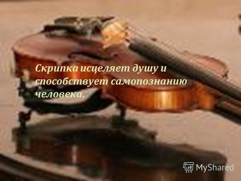 Скрипка исцеляет душу и способствует самопознанию человека.