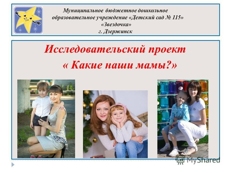 Муниципальное бюджетное дошкольное образовательное учреждение «Детский сад 115» «Звездочка» г. Дзержинск Исследовательский проект « Какие наши мамы?»