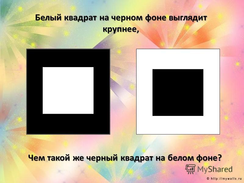 Белый квадрат на черном фоне выглядит крупнее, Чем такой же черный квадрат на белом фоне?