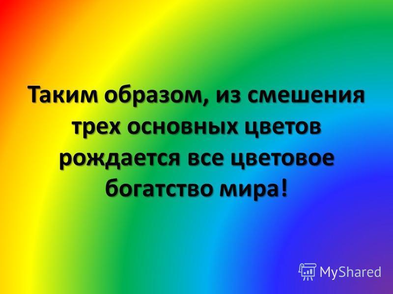 Таким образом, из смешения трех основных цветов рождается все цветовое богатство мира!