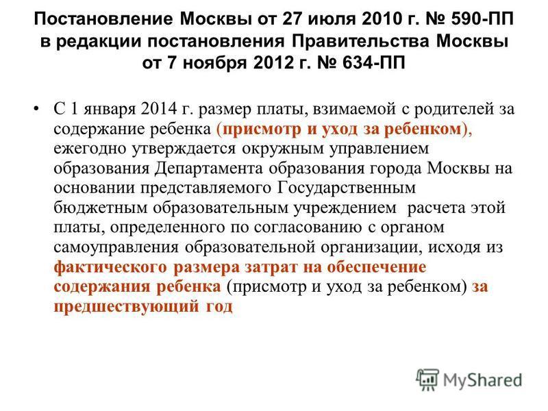 Постановление Москвы от 27 июля 2010 г. 590-ПП в редакции постановления Правительства Москвы от 7 ноября 2012 г. 634-ПП С 1 января 2014 г. размер платы, взимаемой с родителей за содержание ребенка (присмотр и уход за ребенком), ежегодно утверждается