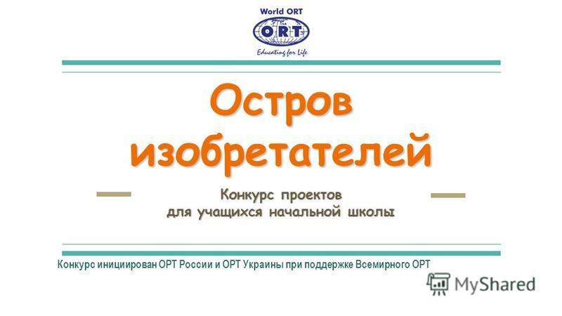 Остров изобретателей Конкурс проектов для учащихся начальной школы Конкурс инициирован ОРТ России и ОРТ Украины при поддержке Всемирного ОРТ