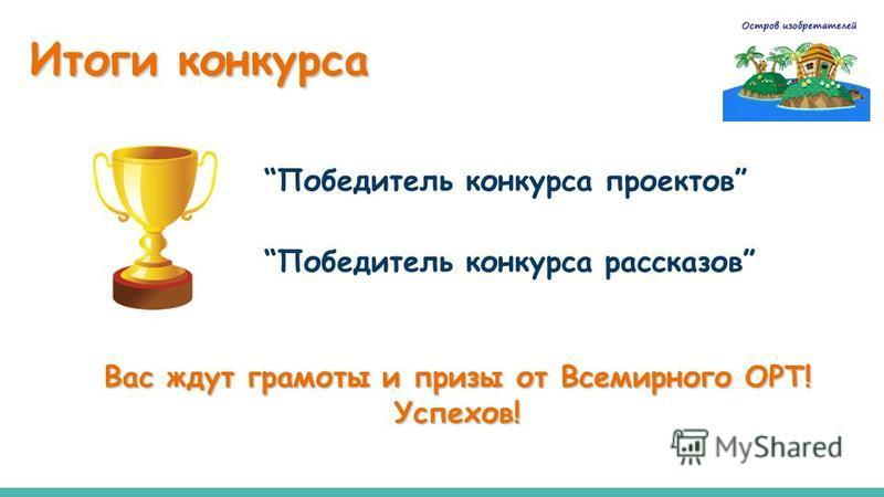 Победитель конкурса проектов Победитель конкурса рассказов Итоги конкурса Вас ждут грамоты и призы от Всемирного ОРТ! Успехов!