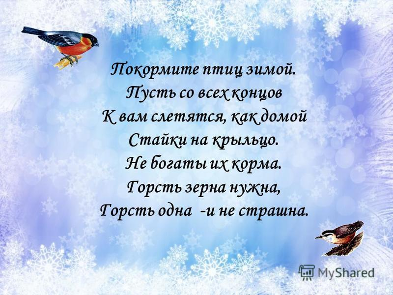 Покормите птиц зимой. Пусть со всех концов К вам слетятся, как домой Стайки на крыльцо. Не богаты их корма. Горсть зерна нужна, Горсть одна -и не страшна.