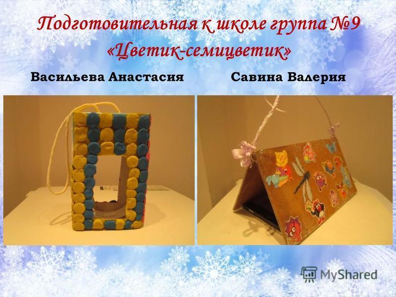Подготовительная к школе группа 9 «Цветик-семицветик» Васильева Анастасия Савина Валерия