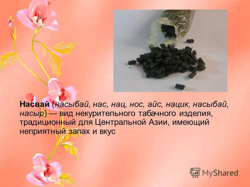 Насвай (насыбай, нас, нац, нос, айс, нацик, насыбай, на сыр) вид не курительного табачного изделия, традиционный для Центральной Азии, имеющий неприятный запах и вкус