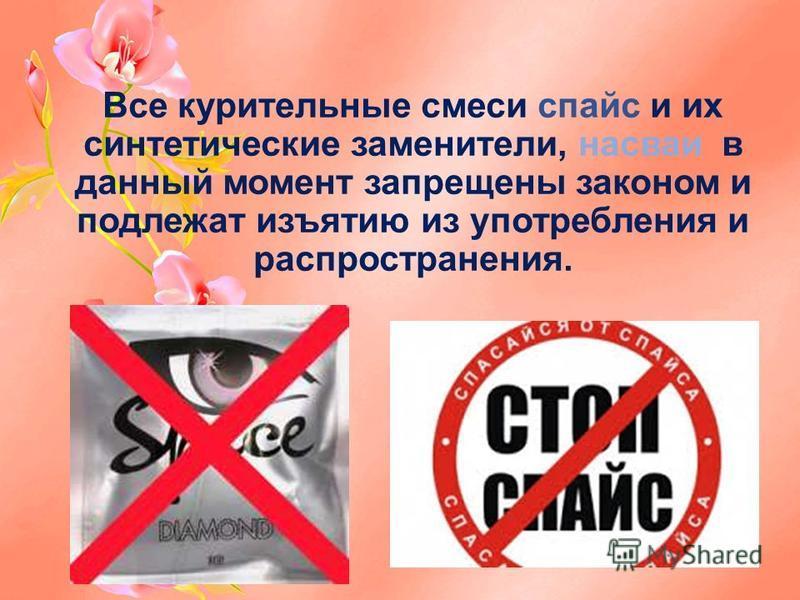 Все курительные смеси спайс и их синтетические заменители, насваи в данный момент запрещены законом и подлежат изъятию из употребления и распространения.