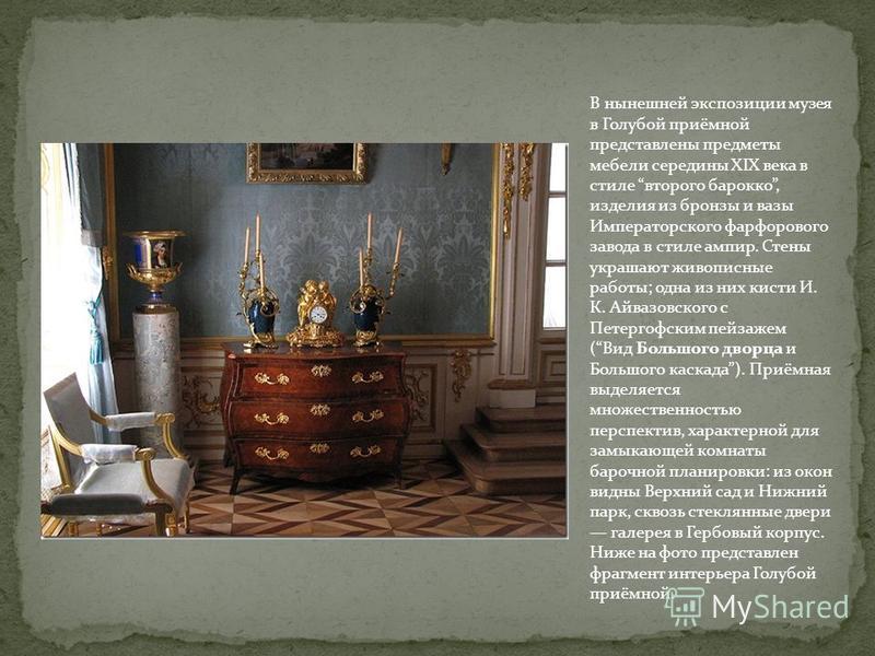 В нынешней экспозиции музея в Голубой приёмной представлены предметы мебели середины XIX века в стиле второго барокко, изделия из бронзы и вазы Императорского фарфорового завода в стиле ампир. Стены украшают живописные работы; одна из них кисти И. К.