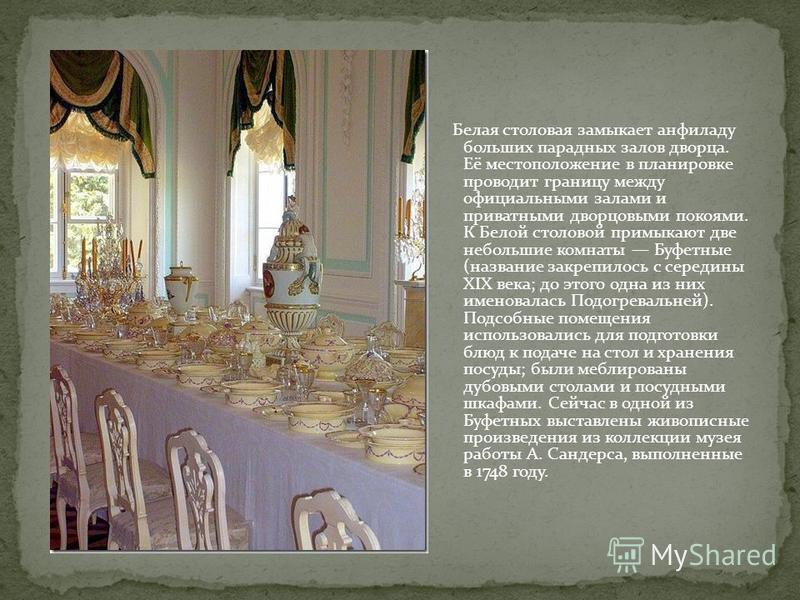 Белая столовая замыкает анфиладу больших парадных залов дворца. Её местоположение в планировке проводит границу между официальными залами и приватными дворцовыми покоями. К Белой столовой примыкают две небольшие комнаты Буфетные (название закрепилось