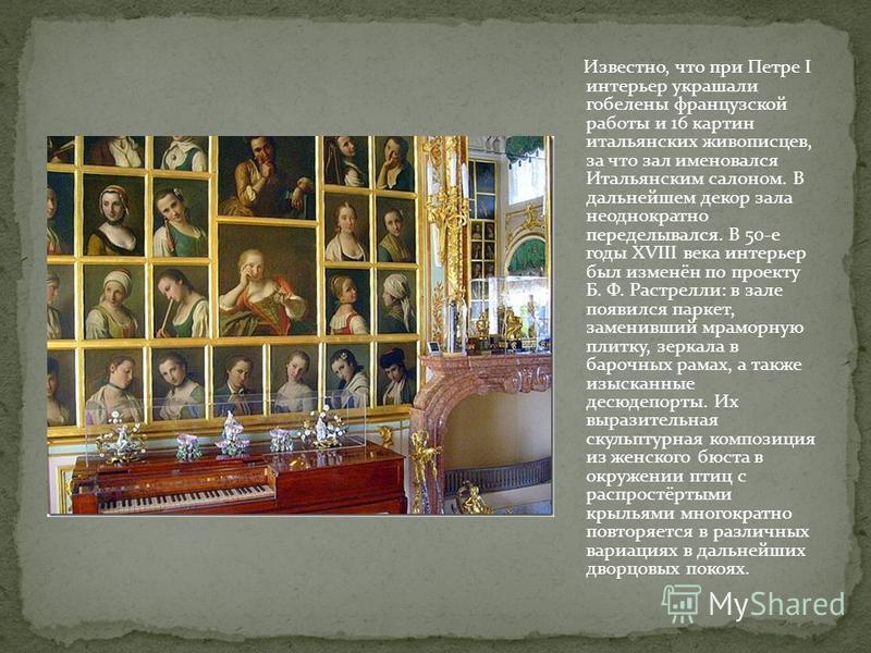 Известно, что при Петре I интерьер украшали гобелены французской работы и 16 картин итальянских живописцев, за что зал именовался Итальянским салоном. В дальнейшем декор зала неоднократно переделывался. В 50-е годы XVIII века интерьер был изменён по